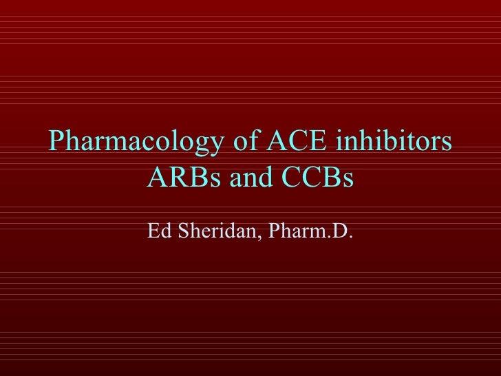 Pharmacology of ACE inhibitors ARBs and CCBs Ed Sheridan, Pharm.D.