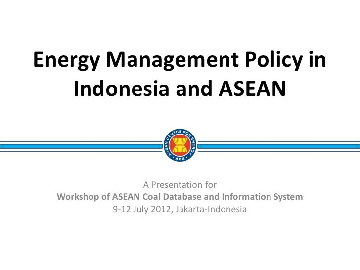 Energy Management Policy in   Indonesia and ASEAN                      A Presentation for  Workshop of ASEAN Coal Database...
