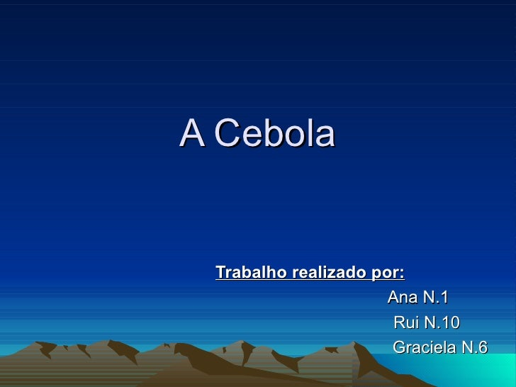 A Cebola Trabalho realizado por:   Ana N.1   Rui N.10 Graciela N.6