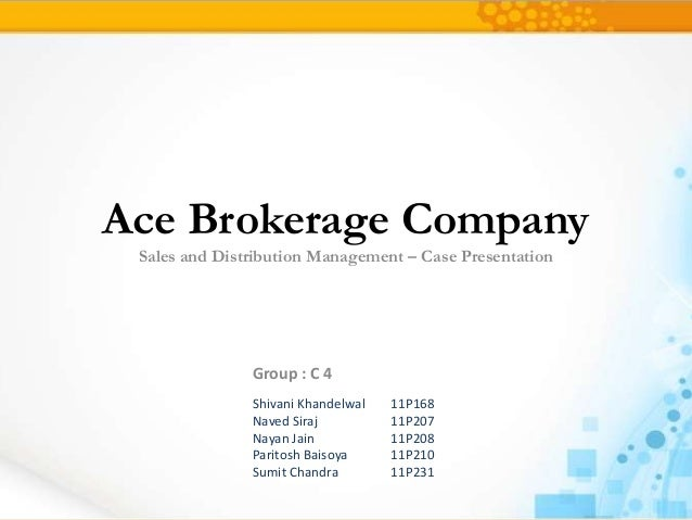 Ace Brokerage Company Sales and Distribution Management – Case Presentation               Group : C 4               Shivan...
