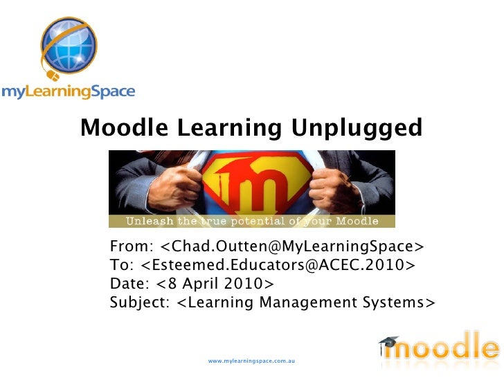 Moodle Learning Unplugged      From: <Chad.Outten@MyLearningSpace>   To: <Esteemed.Educators@ACEC.2010>   Date: <8 April 2...