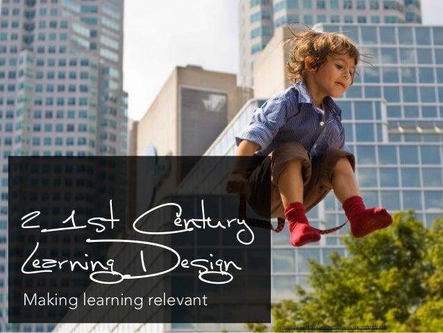 21st Century  Learning Design  Making learning relevant  https://www.flickr.com/photos/kevinwhite/1232375107/