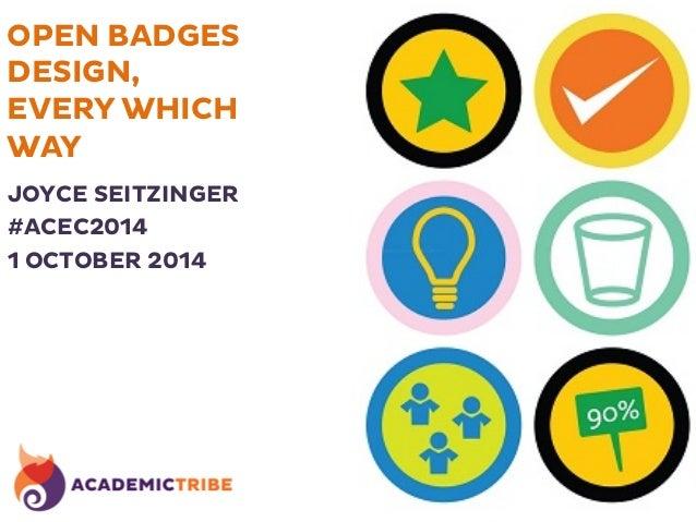 OPEN BADGES  DESIGN,  EVERY WHICH  WAY  JOYCE SEITZINGER  #ACEC2014  1 OCTOBER 2014