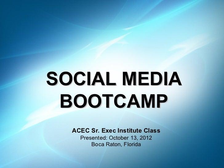 SOCIAL MEDIA BOOTCAMP  ACEC Sr. Exec Institute Class    Presented: October 13, 2012        Boca Raton, Florida