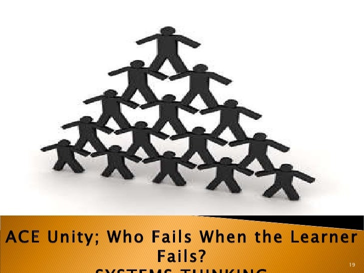 ACE Unity; Who Fails When the Learner Fails? SYSTEMS THINKING 19