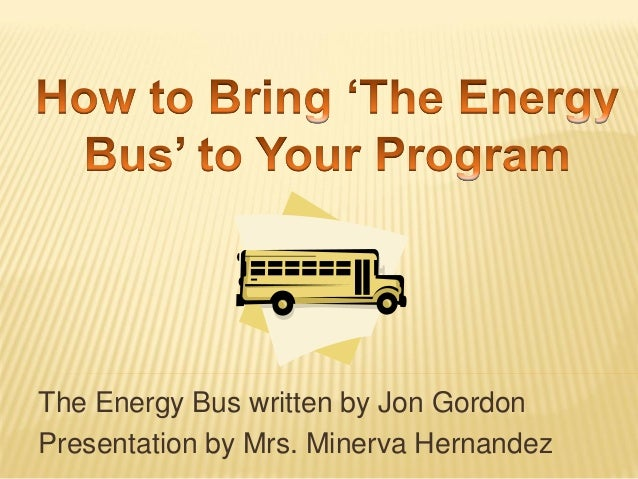 The Energy Bus written by Jon Gordon Presentation by Mrs. Minerva Hernandez
