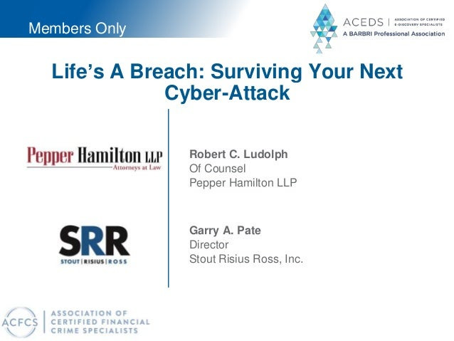 Life's A Breach: Surviving Your Next Cyber-Attack Garry A. Pate Director Stout Risius Ross, Inc. Robert C. Ludolph Of Coun...