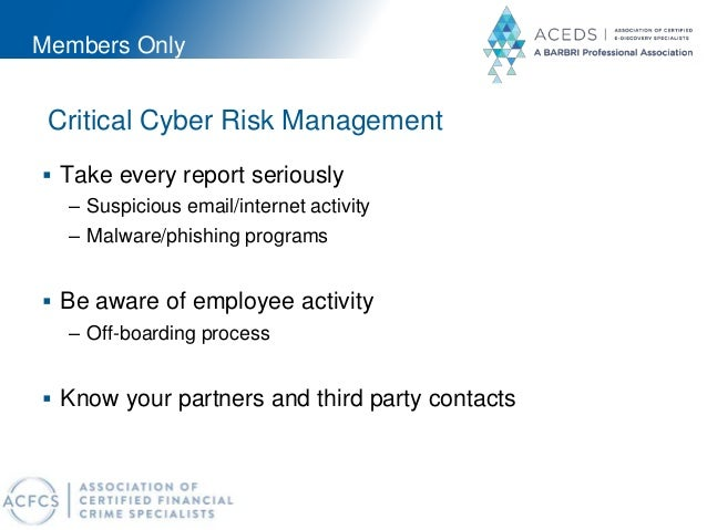 Members Only Critical Cyber Risk Management  Take every report seriously – Suspicious email/internet activity – Malware/p...