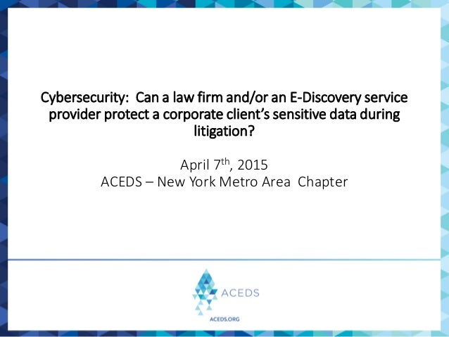 Cybersecurity: Can a law firm and/or an E-Discovery service provider protect a corporate client's sensitive data during li...