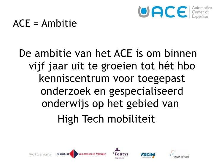 ACE = Ambitie <ul><li>De ambitie van het ACE is om binnen vijf jaar uit te groeien tot hét hbo kenniscentrum voor toegepas...