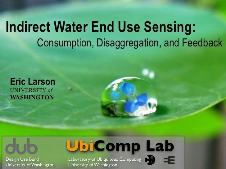 Indirect Water End Use Sensing:        Consumption, Disaggregation, and FeedbackEric LarsonUNIVERSITY ofWASHINGTON