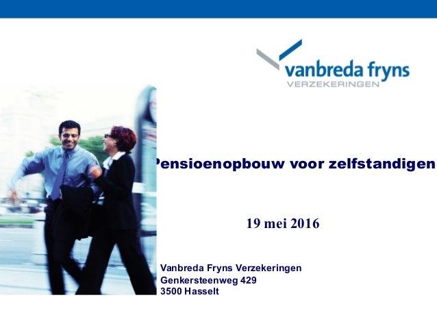 Vanbreda Fryns Verzekeringen Genkersteenweg 429 3500 Hasselt Pensioenopbouw voor zelfstandigen 19 mei 2016