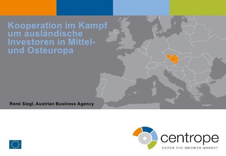Kooperation im Kampf um ausländische Investoren in Mittel-  und Osteuropa René Siegl, Austrian Business Agency