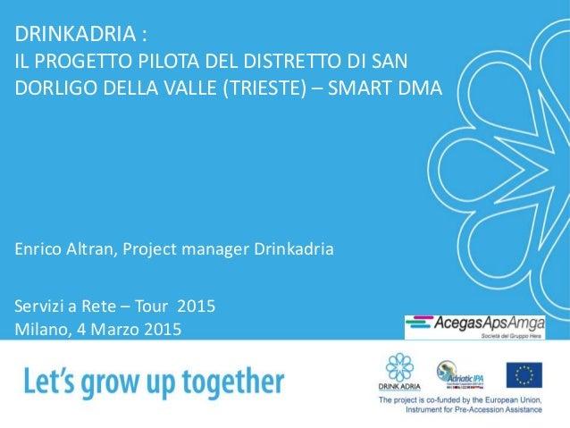 DRINKADRIA : IL PROGETTO PILOTA DEL DISTRETTO DI SAN DORLIGO DELLA VALLE (TRIESTE) – SMART DMA Enrico Altran, Project mana...