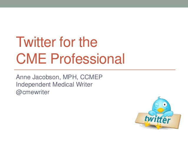 Twitter for the CME Professional Anne Jacobson, MPH, CCMEP Independent Medical Writer @cmewriter