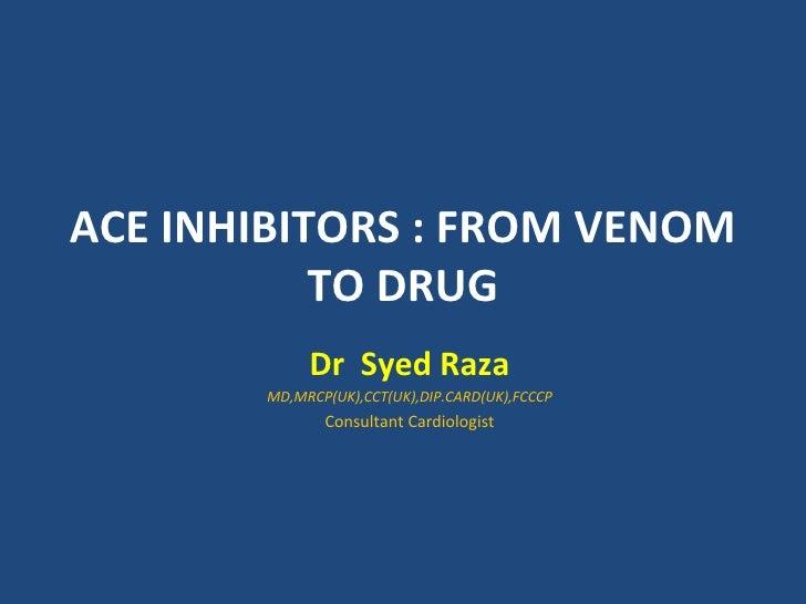 ACE INHIBITORS : FROM VENOM           TO DRUG            Dr Syed Raza       MD,MRCP(UK),CCT(UK),DIP.CARD(UK),FCCCP        ...