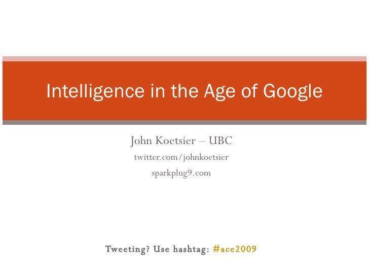 John Koetsier – UBC twitter.com/johnkoetsier sparkplug9.com Tweeting? Use hashtag:  #ace2009 Intelligence in the Age of Go...