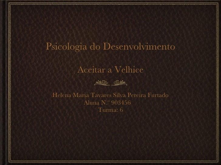 Psicologia do Desenvolvimento Aceitar a Velhice <ul><ul><li>Helena Maria Tavares Silva Pereira Furtado </li></ul></ul><ul>...
