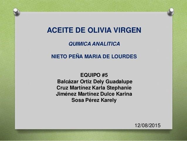 ACEITE DE OLIVIA VIRGEN QUIMICA ANALITICA NIETO PEÑA MARIA DE LOURDES EQUIPO #5 Balcázar Ortiz Dely Guadalupe Cruz Martíne...