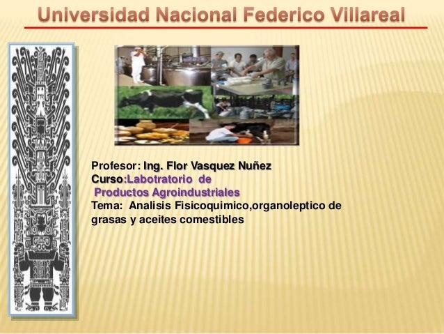 Profesor: Ing. Flor Vasquez Nuñez Curso:Labotratorio de Productos Agroindustriales Tema: Analisis Fisicoquimico,organolept...
