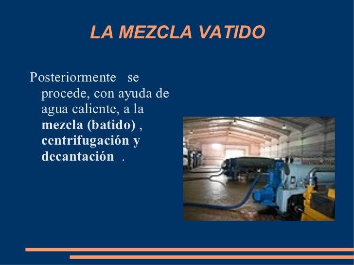 LA MEZCLA VATIDO Posteriormente  se procede, con ayuda de agua caliente, a la  mezcla (batido)  ,  centrifugación y decan...