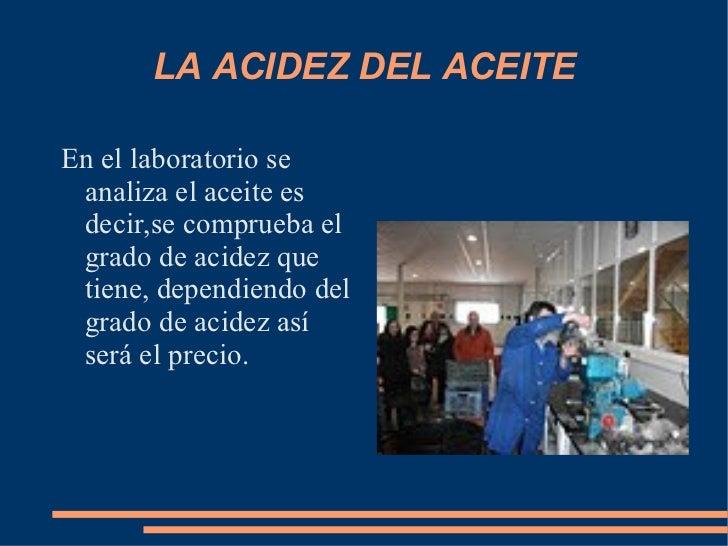 LA ACIDEZ DEL ACEITE <ul><li>En el laboratorio se analiza el aceite es decir,se comprueba el grado de acidez que tiene, de...