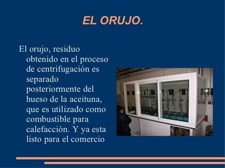 EL ORUJO. El orujo, residuo obtenido en el proceso de centrifugación es separado posteriormente del hueso de la aceituna, ...