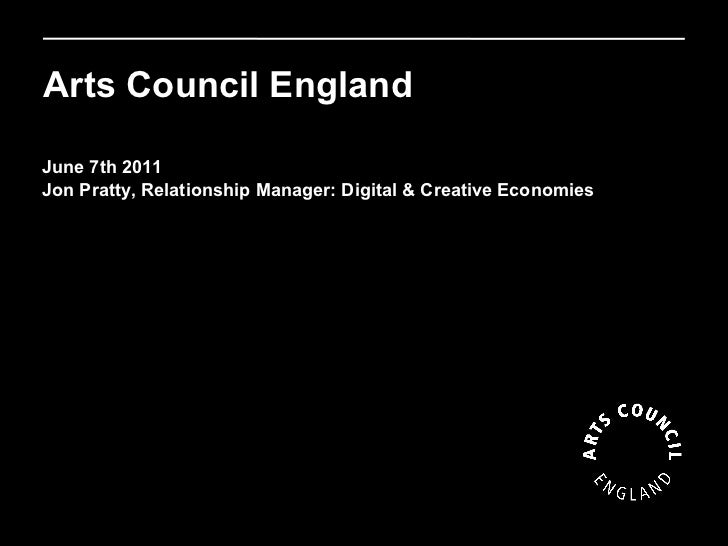 Arts Council England Funding digital activity 2011 June 7th 2011 Jon Pratty, Relationship Manager: Digital & Creative Econ...