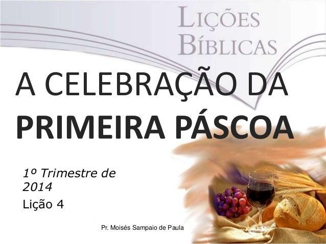 A CELEBRAÇÃO DA PRIMEIRA PÁSCOA 1º Trimestre de 2014 Lição 4 Pr. Moisés Sampaio de Paula