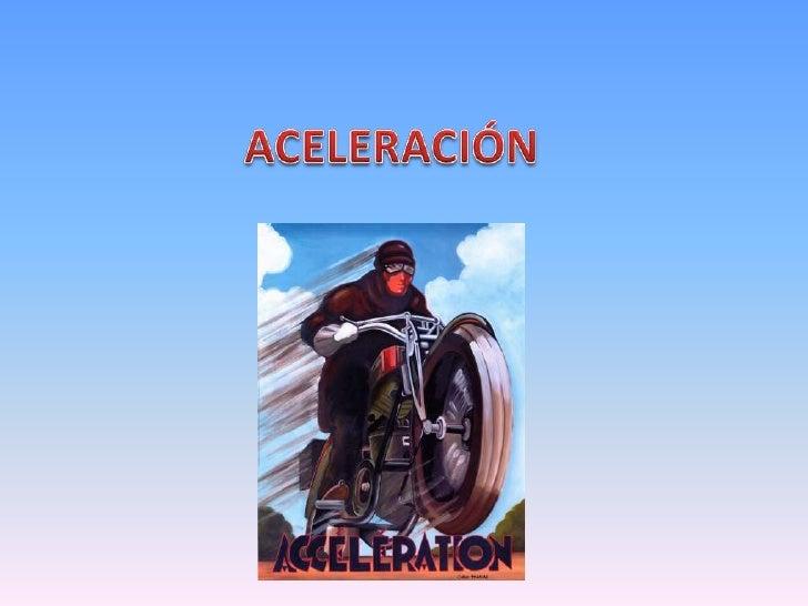Aceleración y deceleración• Aceleración es el aumento de la velocidad.• Deceleración es la disminución en la velocidad.