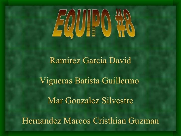 Ramirez Garcia David Vigueras Batista Guillermo  Mar Gonzalez Silvestre Hernandez Marcos Cristhian Guzman EQUIPO #8