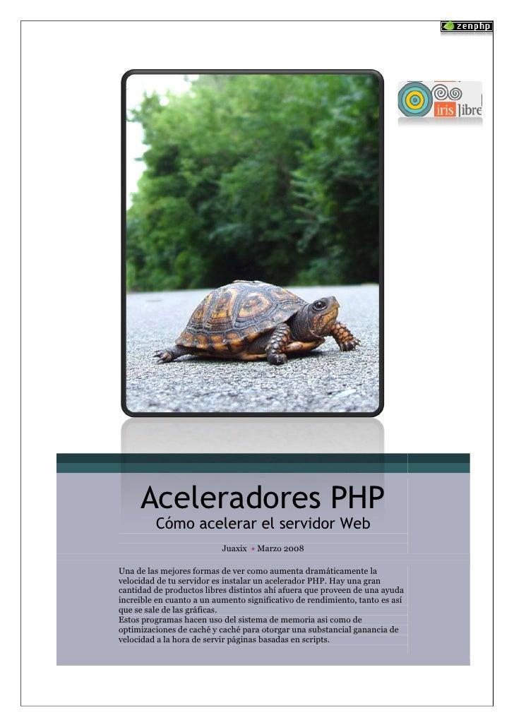 Aceleradores PHP          Cómo acelerar el servidor Web                            Juaxix  Marzo 2008  Una de las mejores...