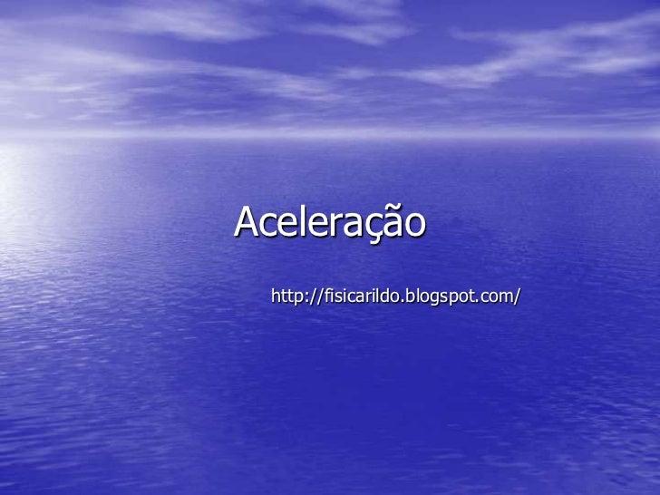 Aceleração http://fisicarildo.blogspot.com/