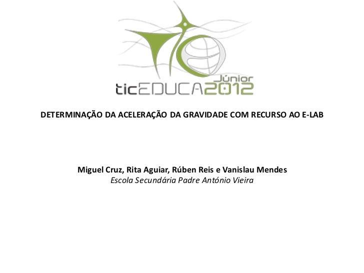 DETERMINAÇÃO DA ACELERAÇÃO DA GRAVIDADE COM RECURSO AO E-LAB       Miguel Cruz, Rita Aguiar, Rúben Reis e Vanislau Mendes ...