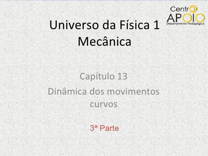 Universo da Física 1    Mecânica      Capítulo 13Dinâmica dos movimentos         curvos        3ª Parte