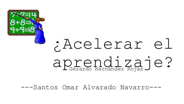 ¿Acelerar el aprendizaje? Gerardo Hernández Rojas  ---Santos Omar Alvarado Navarro---