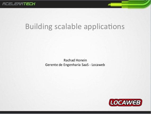 Building  scalable  applica/ons    Rachad  Honein   Gerente  de  Engenharia  SaaS  -‐  Locaweb