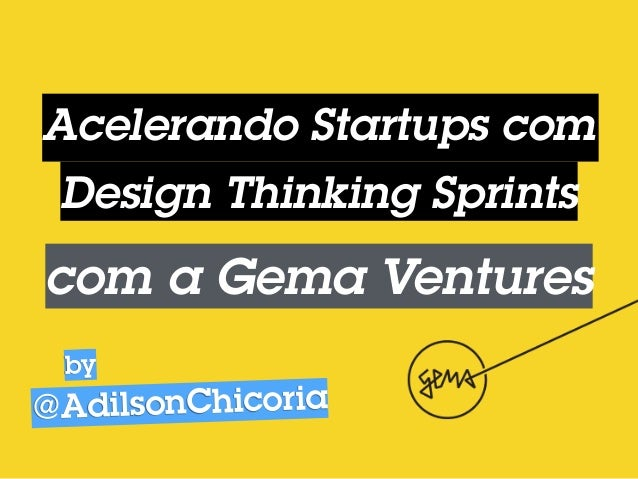 Acelerando Startups com Design Thinking Sprints com a Gema Ventures @AdilsonChicoria by