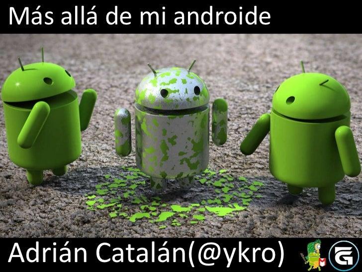 Más allá de mi androideAdrián Catalán(@ykro)