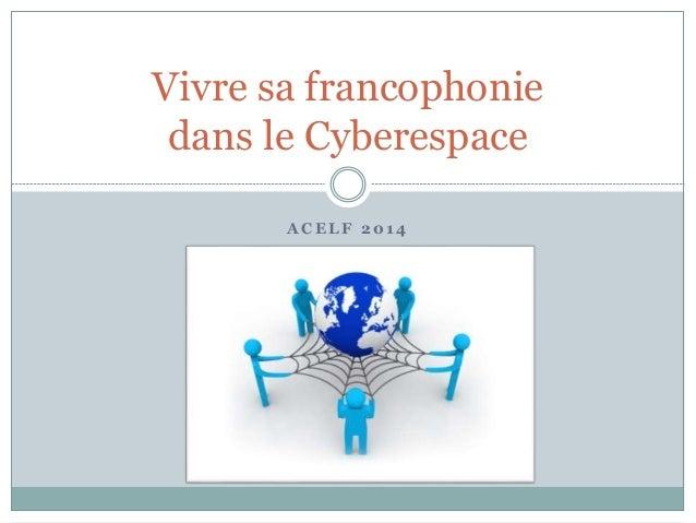 A C E L F 2 0 1 4 Vivre sa francophonie dans le Cyberespace