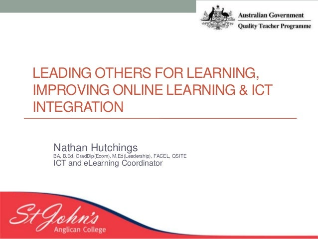LEADING OTHERS FOR LEARNING, IMPROVING ONLINE LEARNING & ICT INTEGRATION Nathan Hutchings BA, B.Ed, GradDip(Ecom), M.Ed(Le...