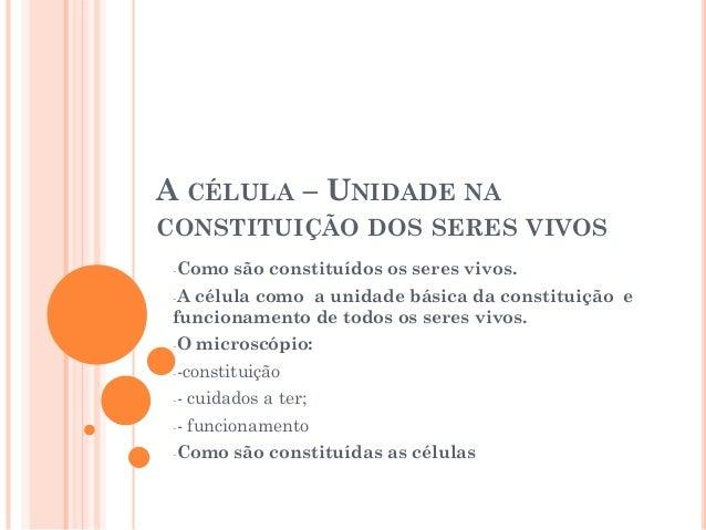 A CÉLULA–UNIDADENACONSTITUIÇÃODOSSERESVIVOS  -Como são constituídos os seres vivos.  -A célula como a unidade básica da co...