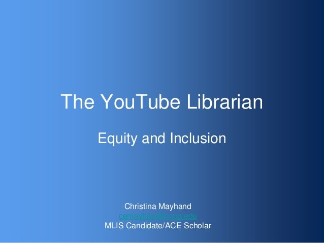 The YouTube LibrarianEquity and InclusionChristina Mayhandcemayhan@uncg.eduMLIS Candidate/ACE Scholar