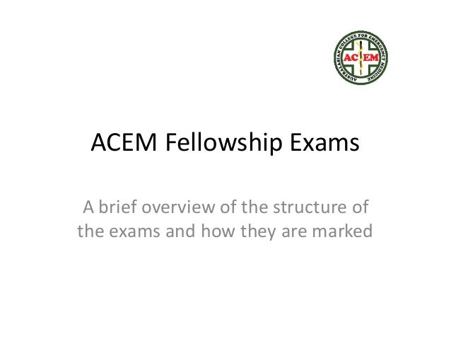 ACEM Fellowship Exams A brief overview of the structure of the exams and how they are marked