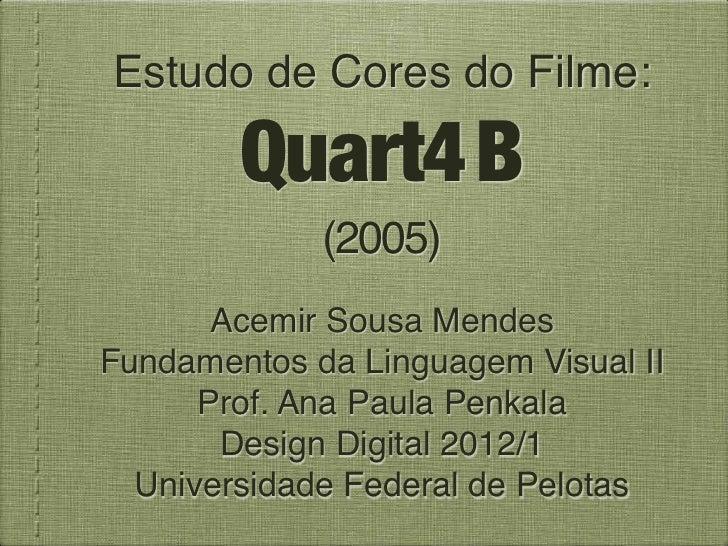 Estudo de Cores do Filme:        Quart4 B             (2005)       Acemir Sousa MendesFundamentos da Linguagem Visual II  ...