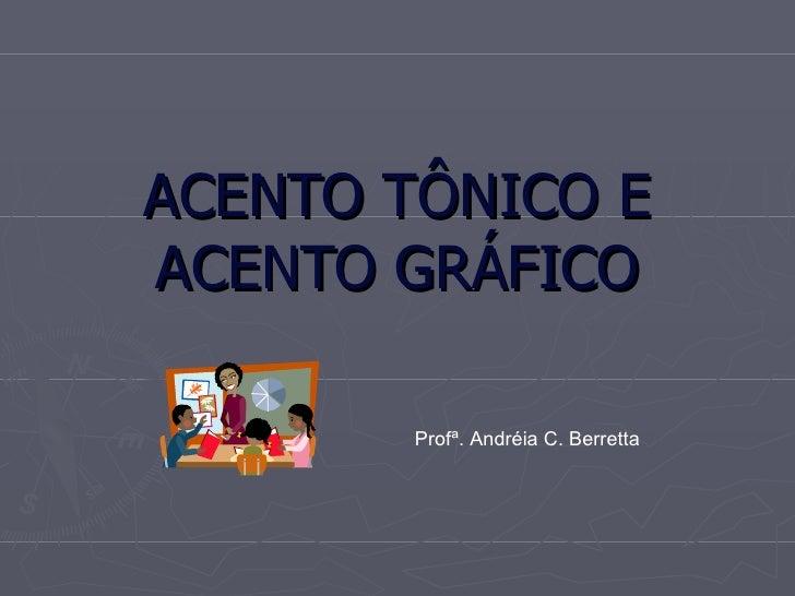 ACENTO TÔNICO E ACENTO GRÁFICO Profª. Andréia C. Berretta