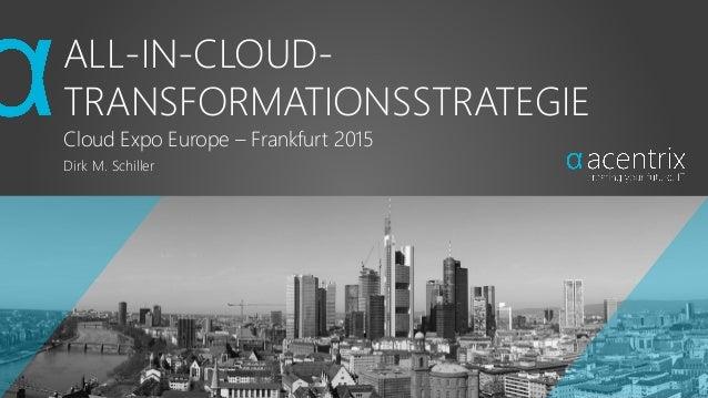 ALL-IN-CLOUD- TRANSFORMATIONSSTRATEGIE Cloud Expo Europe – Frankfurt 2015 Dirk M. Schiller