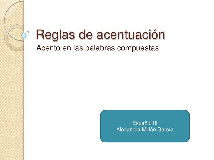 Reglas de acentuación<br />Acento en las palabras compuestas<br />Español III<br />Alexandra Millán García<br />