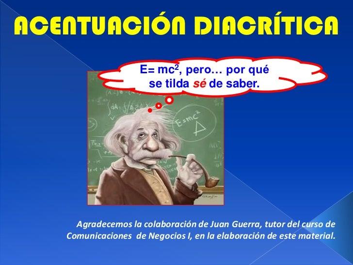 ACENTUACIÓN DIACRÍTICA<br />E= mc2, pero… por qué se tilda séde saber.<br />Agradecemos la colaboración de Juan Guerra, tu...