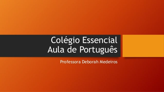 Colégio Essencial Aula de Português Professora Deborah Medeiros